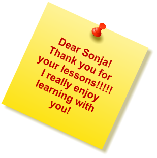 Dear Sonja! Thank you for your lessons!!!!!  I really enjoy learning with you!